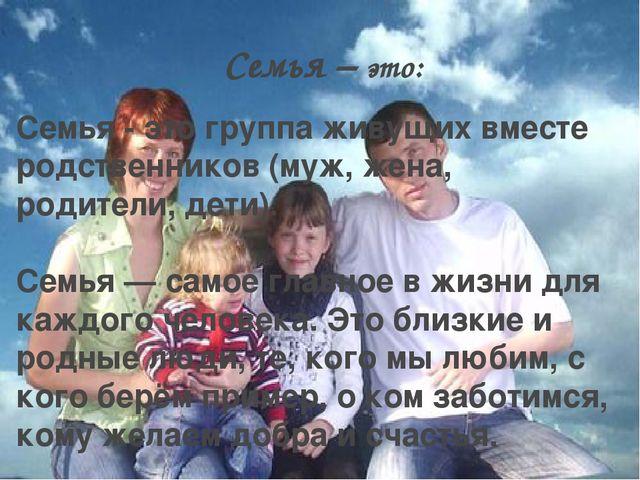 Семья – это: Семья - это группа живущих вместе родственников (муж, жена, роди...