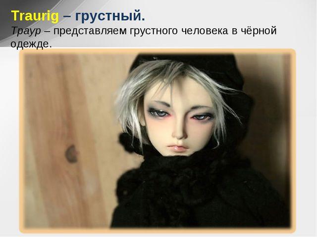 Traurig – грустный. Траур – представляем грустного человека в чёрной одежде.