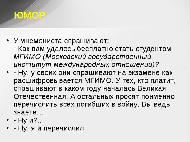 ЮМОР У мнемониста спрашивают: - Как вам удалось бесплатно стать студентом МГИ...