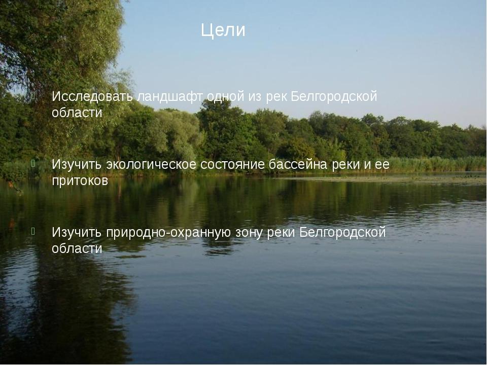 Цели Исследовать ландшафт одной из рек Белгородской области Изучить экологиче...
