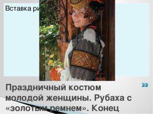 Праздничный костюм молодой женщины. Рубаха с «золотым ремнем». Конец ХIХ-нача