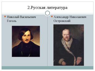 2.Русская литература Николай Васильевич Гоголь Александр Николаевич Островский