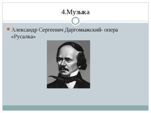 4.Музыка Александр Сергеевич Даргомыжский- опера «Русалка»