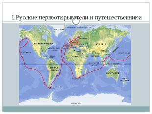 1.Русские первооткрыватели и путешественники