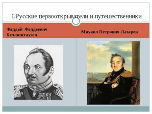 Фаддей Фаддеевич Беллинсгаузен Михаил Петрович Лазарев 1.Русские первооткрыва
