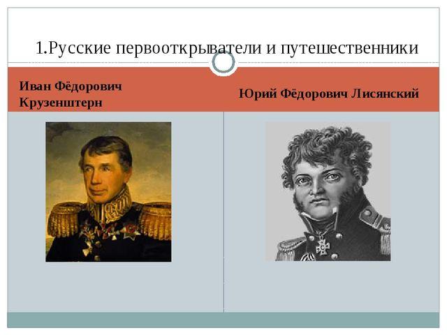 Иван Фёдорович Крузенштерн Юрий Фёдорович Лисянский 1.Русские первооткрывател...
