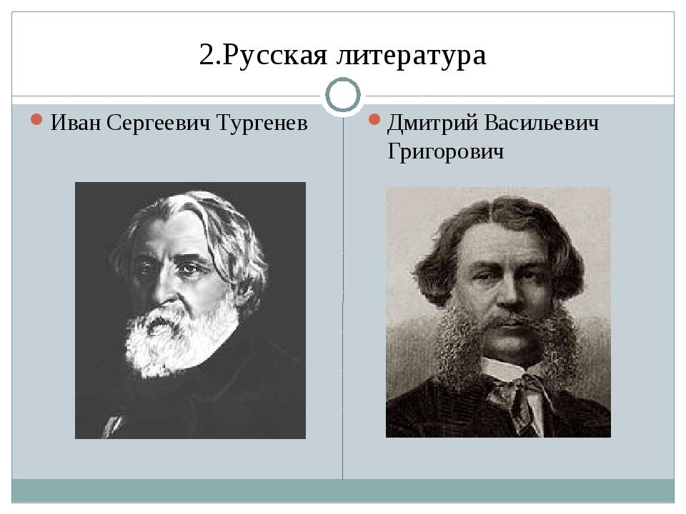 2.Русская литература Иван Сергеевич Тургенев Дмитрий Васильевич Григорович