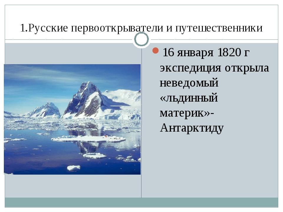 1.Русские первооткрыватели и путешественники 16 января 1820 г экспедиция откр...