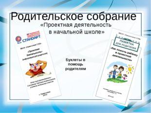 Родительское собрание «Проектная деятельность в начальной школе» Буклеты в по