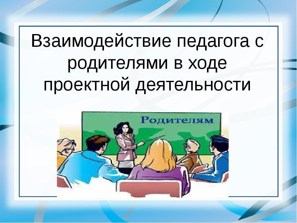 Взаимодействие педагога с родителями в ходе проектной деятельности