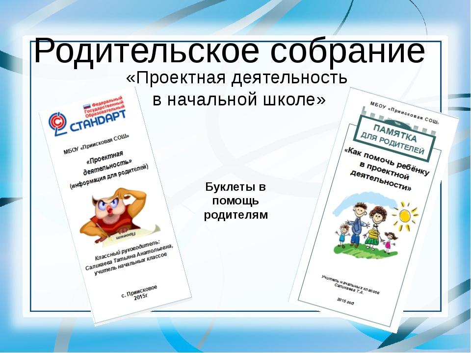 Родительское собрание «Проектная деятельность в начальной школе» Буклеты в по...