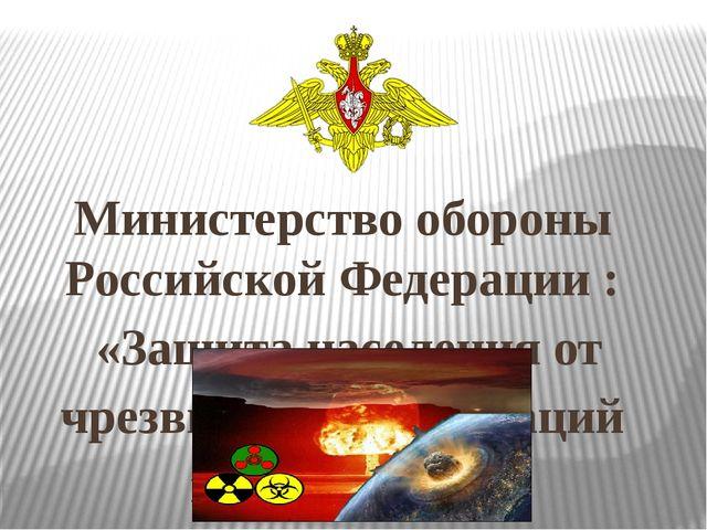 Министерство обороны Российской Федерации : «Защита населения от чрезвычайных...