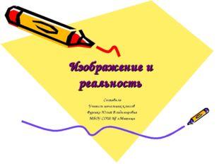 Изображение и реальность Составила Учитель начальных классов Фуренко Юлия Вла