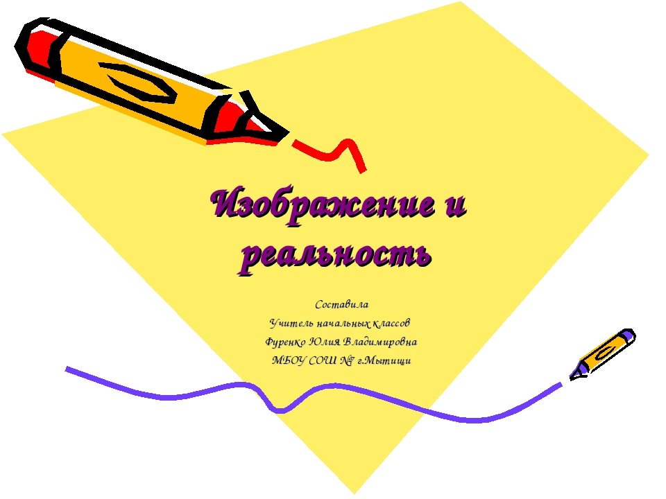 Изображение и реальность Составила Учитель начальных классов Фуренко Юлия Вла...