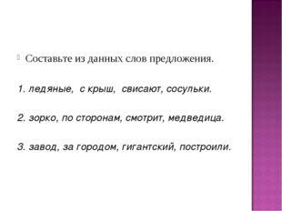 Составьте из данных слов предложения. 1. ледяные, с крыш, свисают, сосульки.