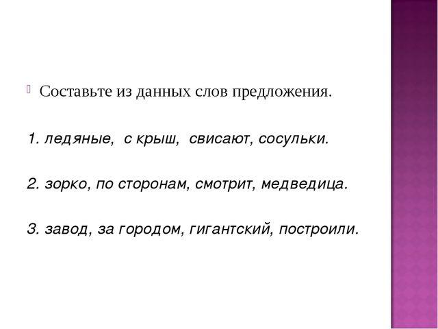 Составьте из данных слов предложения. 1. ледяные, с крыш, свисают, сосульки....