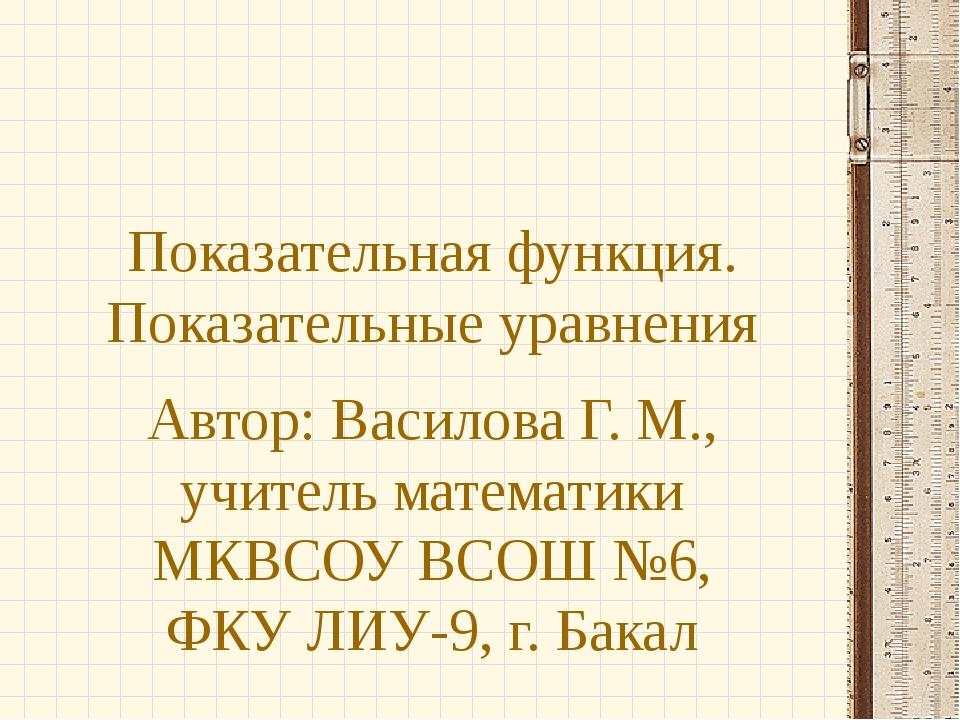 Показательная функция. Показательные уравнения Автор: Василова Г. М., учитель...
