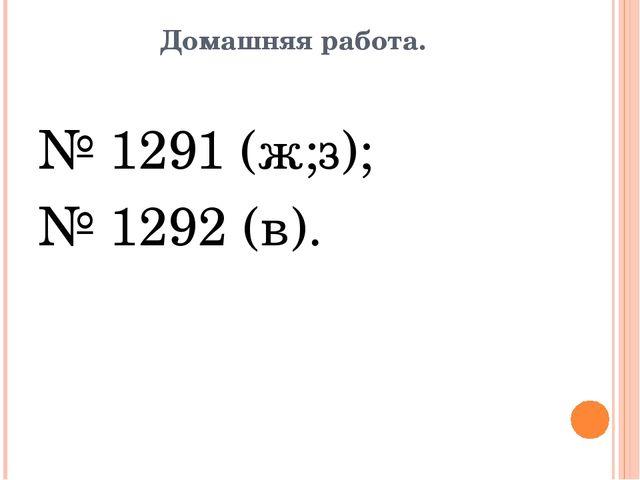 Домашняя работа. № 1291 (ж;з); № 1292 (в).