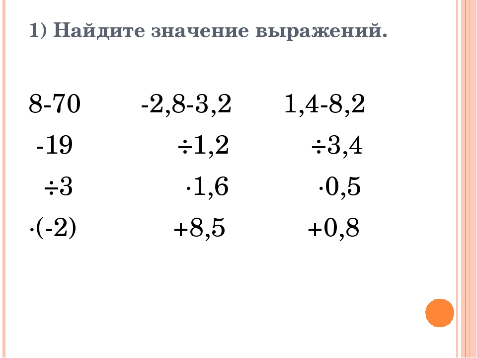 1) Найдите значение выражений. 8-70 -2,8-3,2 1,4-8,2 -19 ÷1,2 ÷3,4 ÷3 ·1,6 ·0...