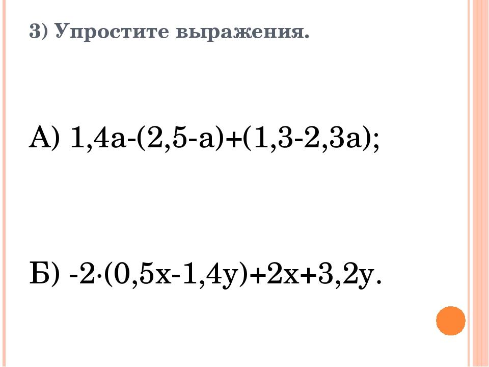3) Упростите выражения. А) 1,4а-(2,5-а)+(1,3-2,3а); Б) -2·(0,5x-1,4y)+2x+3,2y.