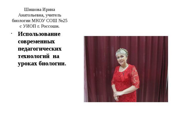 Шишова Ирина Анатольевна, учитель биологии МКОУ СОШ №25 с УИОП г. Россоши. Ис...