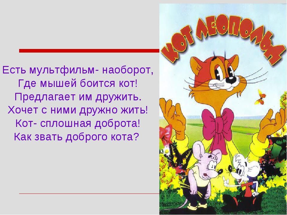Есть мультфильм- наоборот, Где мышей боится кот! Предлагает им дружить. Хочет...