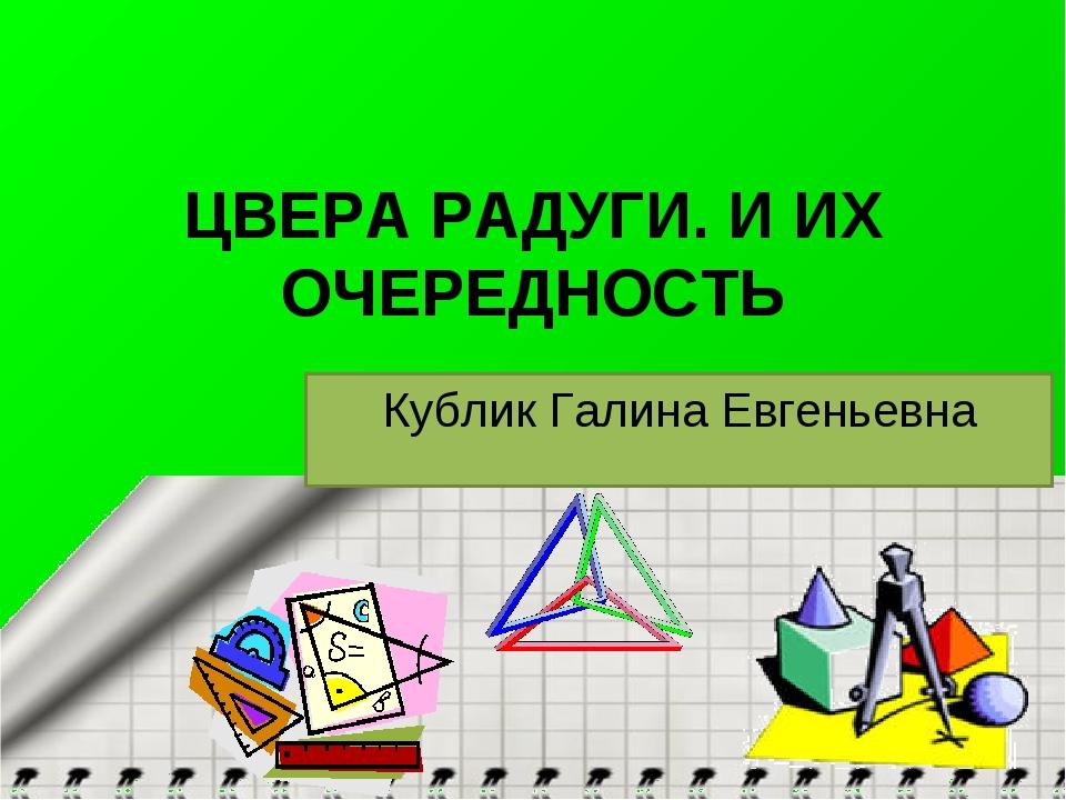 ЦВЕРА РАДУГИ. И ИХ ОЧЕРЕДНОСТЬ Кублик Галина Евгеньевна
