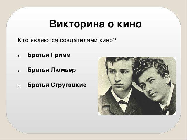 Кто являются создателями кино? Братья Гримм Братья Люмьер Братья Стругацкие В...