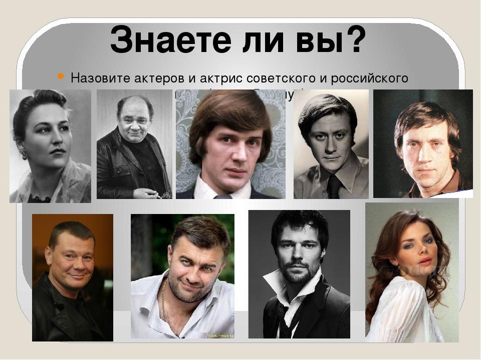 Знаете ли вы? Назовите актеров и актрис советского и российского кино (время...