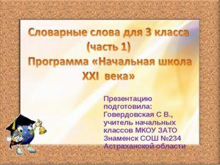 Презентацию подготовила: Говердовская С В., учитель начальных классов МКОУ ЗА