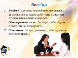 Беседа-1) разговор, деловой или задушевный; 2) сообщение на какую-либо тему