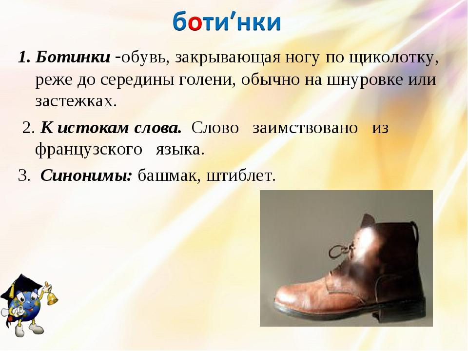 1. Ботинки -обувь, закрывающая ногу по щиколотку, реже до середины голени, об...