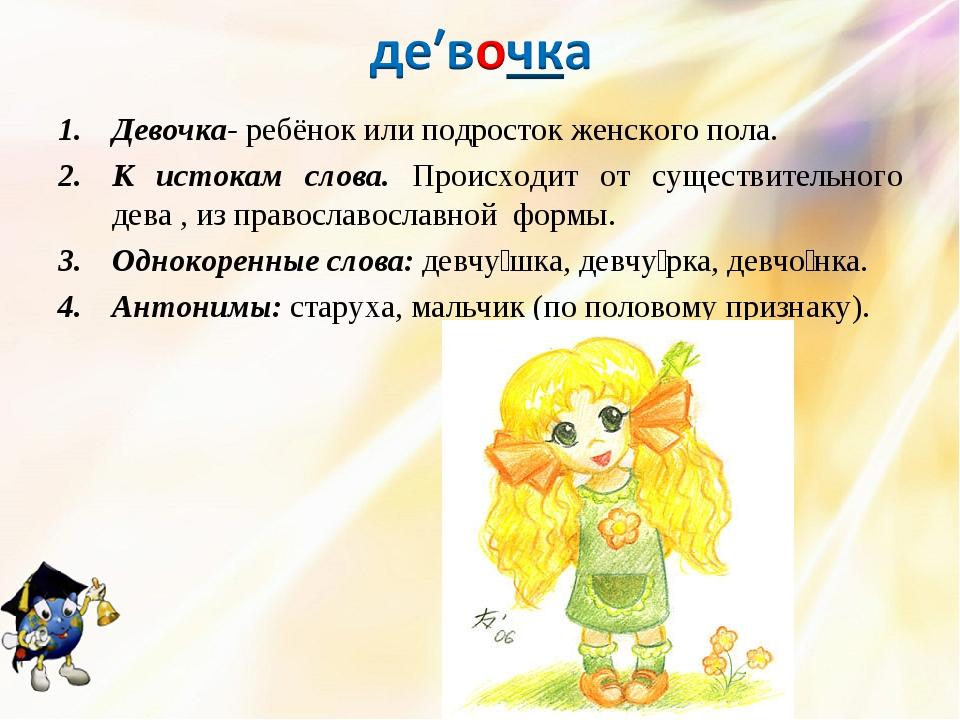 Девочка- ребёнок или подросток женского пола. К истокам слова. Происходит от...