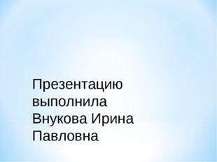 Презентацию выполнила Внукова Ирина Павловна