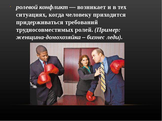 ролевой конфликт — возникает и в тех ситуациях, когда человеку приходится при...