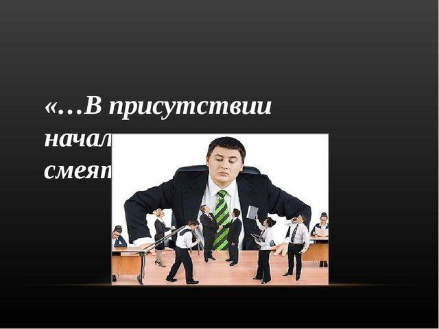 «…В присутствии начальства научитесь смеяться затылком…»