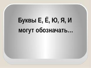 Буквы Е, Ё, Ю, Я, И могут обозначать…