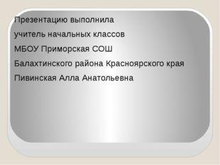 Презентацию выполнила учитель начальных классов МБОУ Приморская СОШ Балахтин