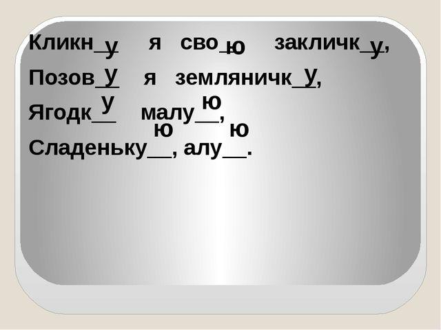 Кликн__ я сво__ закличк__, Позов__ я земляничк__, Ягодк__ малу__, Сладеньку_...