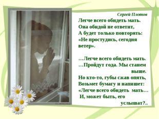 Сергей Плотов Легче всего обидеть мать. Она обидой не ответит, А будет только