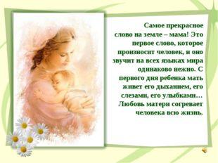 Самое прекрасное слово на земле – мама! Это первое слово, которое произносит
