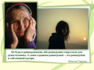 Не будьте равнодушными, ибо равнодушие смертельно для души человека. А самое
