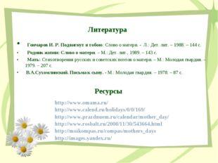 Литература Гончаров И. Р. Подвигнут я тобою: Слово о матери. - Л.: Дет. лит.