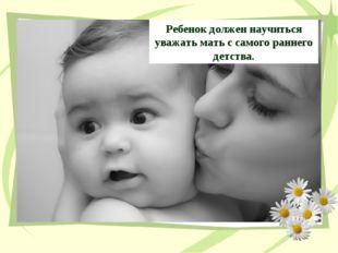 Ребенок должен научиться уважать мать с самого раннего детства.