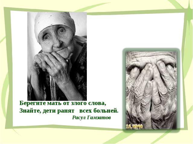 Берегите мать от злого слова, Знайте, дети ранят всех больней. Расул Гамзатов
