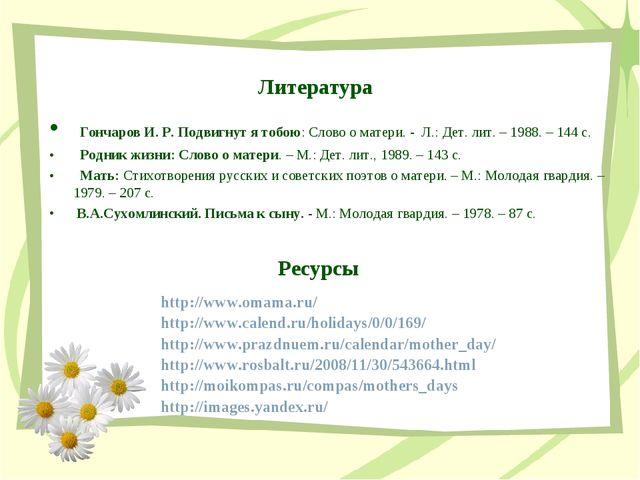 Литература Гончаров И. Р. Подвигнут я тобою: Слово о матери. - Л.: Дет. лит....