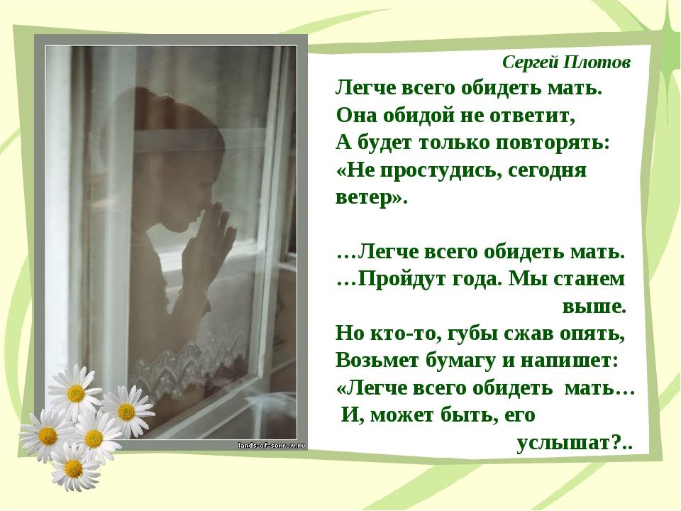Сергей Плотов Легче всего обидеть мать. Она обидой не ответит, А будет только...