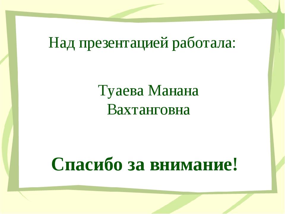 Над презентацией работала: Спасибо за внимание! Туаева Манана Вахтанговна