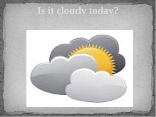 Is it cloudy today?