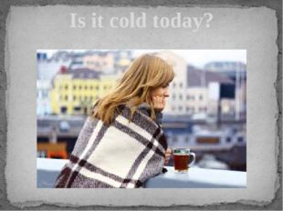 Is it cold today?
